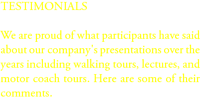 TESTIMONIALS We are proud of what participants have said about our company's presentations over the years including walking tours, lectures, and motor coach tours. Here are some of their comments.